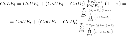\begin{equation*}  \begin{matrix} CoL{{E}_{t}}=CoU{{E}_{t}}+\left( CoU{{E}_{t}}-Co{{D}_{t}} \right)\frac{Vo{{D}_{t-1}}}{VoL{{E}_{t-1}}}\left( 1-\tau \right)= \\ =CoU{{E}_{t}}+\left( CoU{{E}_{t}}-Co{{D}_{t}} \right)\frac{\sum\limits_{i=t}^{T}{\frac{\left( {{d}_{i}}+{{P}_{i}} \right)\left( 1-\tau \right)}{\prod\limits_{j=1}^{t}{\left( 1+Co{{D}_{j}} \right)}}}}{\sum\limits_{i=t}^{T}{\frac{C{{F}_{i}}-{{d}_{i}}\left( 1-\tau \right)-{{P}_{i}}}{\prod\limits_{j=1}^{t}{\left( 1+CoL{{E}_{j}} \right)}}}}, \\ \end{matrix} \end{equation*}
