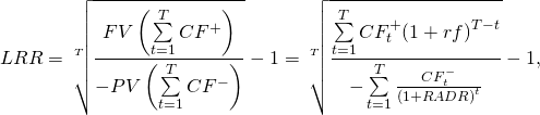 \[LRR=\sqrt[T]{\frac{FV\left( \sum\limits_{t=1}^{T}{C{{F}^{+}}} \right)}{-PV\left( \sum\limits_{t=1}^{T}{C{{F}^{-}}} \right)}}-1=\sqrt[T]{\frac{\sum\limits_{t=1}^{T}{CF_{t}^{+}{{\left( 1+rf \right)}^{T-t}}}}{-\sum\limits_{t=1}^{T}{\frac{CF_{t}^{-}}{{{\left( 1+RADR \right)}^{t}}}}}}-1,\]
